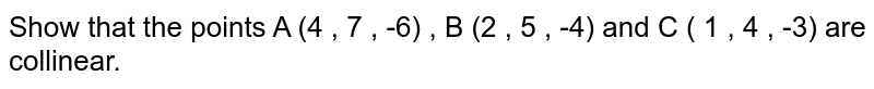 Show   that the points A (4 , 7 , -6) , B (2 , 5 , -4) and   C ( 1 , 4 , -3)  are collinear.