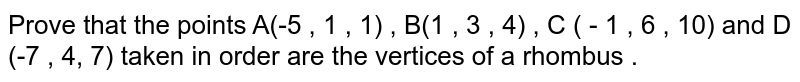Prove that the points A(-5 , 1 , 1) , B(1 , 3 , 4) , C ( - 1 , 6 , 10)  and D (-7 , 4, 7)  taken in order are the vertices of a rhombus .
