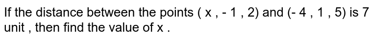 If the distance between the points ( x , - 1 , 2) and (- 4 , 1 , 5) is  7 unit , then find the value of x .