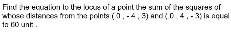 Find the equation  to the locus of a point the sum of the squares of whose distances from the points ( 0 , - 4 , 3) and ( 0 , 4 , - 3) is equal to 60 unit .