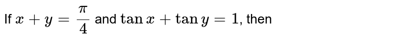If `x+y =pi/4` and `tanx + tany=1`, then