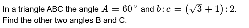 In a triangle ABC the angle `A=60^(@)` and `b:c = (sqrt(3)+1):2`. Find the other two angles B and C.
