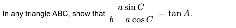 In any triangle ABC, show that `(a sin C)/(b - a cosC)= tanA`.