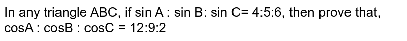 In any triangle ABC, if sin A : sin B: sin C= 4:5:6, then prove that, cosA : cosB : cosC = 12:9:2