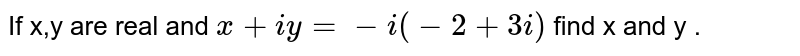 If x,y are real and `x+iy = - i(-2+3i)` find x and y .