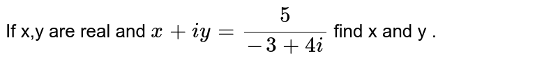 If x,y are real and `x+iy=(5)/(-3+4i)` find x and y .