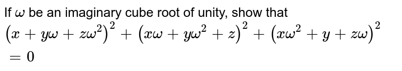 If `omega` be an imaginary cube root of unity, show that `(x+yomega+zomega^(2))^(2)+(xomega+yomega^(2)+z)^(2)+(xomega^(2)+y+zomega)^(2)=0`
