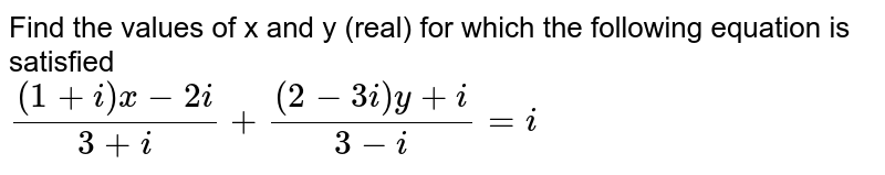 Find the values of x and y (real) for which the following equation is  satisfied <br> `((1+i)x-2i)/(3+i)+((2-3i)y+i)/(3-i)=i`