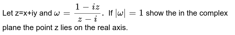 Let z=x+iy and `omega=(1-iz)/(z-i).` If ` omega =1` show the in the complex plane the point z lies on the real axis.