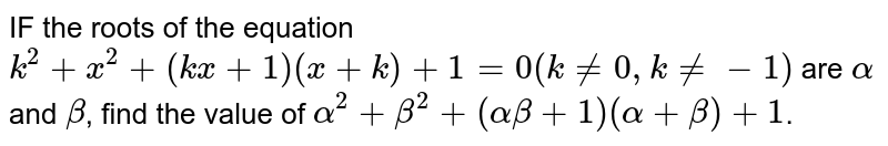 IF the roots of the equation `k^2+x^2+(kx+1)(x+k)+1=0(kne0,kne-1)` are `alpha` and `beta`, find the value of `alpha^2+beta^2+(alphabeta+1)(alpha+beta)+1`.