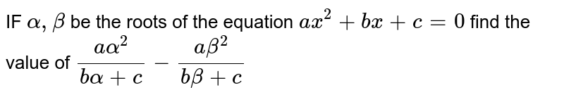 IF `alpha,beta` be the roots of the equation `ax^2+bx+c=0` find the value of `(aalpha^2)/(balpha+c)-(abeta^2)/(b beta+c)`