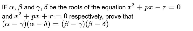 IF `alpha,beta` and `gamma,delta` be the roots of the equation `x^2+px-r=0` and `x^2+px+r=0` respectively, prove that `(alpha-gamma)(alpha-delta)=(beta-gamma)(beta-delta)`