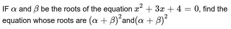 IF `alpha` and `beta` be the roots of the equation `x^2+3x+4=0`, find the equation whose roots are `(alpha+beta)^2`and`(alpha+beta)^2`