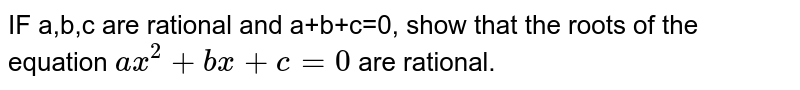 IF a,b,c are rational and a+b+c=0, show that the roots of the equation `ax^2+bx+c=0` are rational.