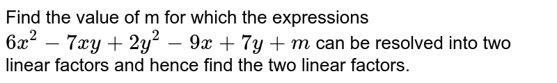 Find the value of m for which the expressions `6x^2-7xy+2y^2-9x+7y+m` can be resolved into two linear factors and hence find the two linear factors.