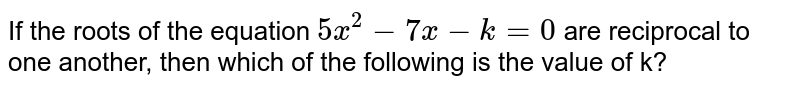 If the roots of the equation `5x^2-7x-k=0` are reciprocal to one another, then which of the following is the value of k?