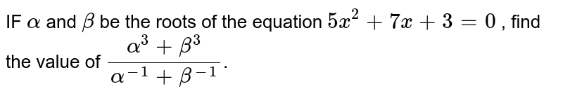 IF `alpha` and `beta` be the roots of the equation `5x^2+7x+3=0` , find the value of `(alpha^3+beta^3)/(alpha^-1+beta^-1)`.