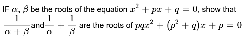 IF `alpha,beta` be the roots of the equation  `x^2+px+q=0`, show that `1/(alpha+beta)`and`1/alpha+1/beta` are the roots of `pqx^2+(p^2+q)x+p=0`