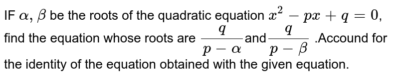 IF `alpha,beta` be the roots of the quadratic equation `x^2-px+q=0`, find the equation whose roots are `q/(p-alpha)`and`q/(p-beta)` .Accound for the identity of the equation obtained with the given equation.