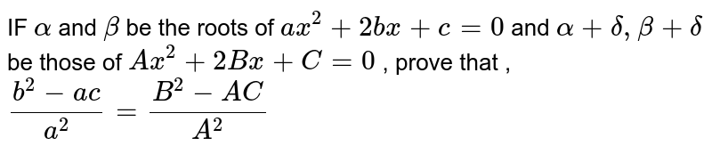 IF `alpha` and `beta` be the roots of `ax^2+2bx+c=0` and `alpha+delta,beta+delta` be those of `Ax^2+2Bx+C=0` , prove that ,`(b^2-ac)/a^2=(B^2-AC)/A^2`