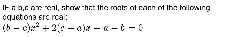 IF a,b,c are real, show that the roots of each of the following equations are real: <br>   `(b-c)x^2+2(c-a)x+a-b=0`