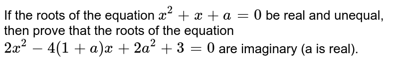 If the roots of the equation `x^2+x+a=0` be real and unequal, then prove that the roots of the equation `2x^2-4(1+a)x+2a^2+3=0` are imaginary (a is real).
