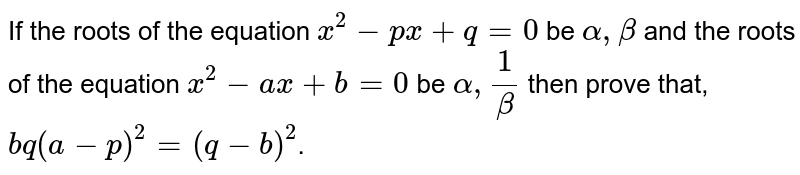 If the roots of the equation `x^2-px+q=0` be `alpha,beta` and the roots of the equation `x^2-ax+b=0` be `alpha,1/beta` then prove that, `bq(a-p)^2=(q-b)^2`.