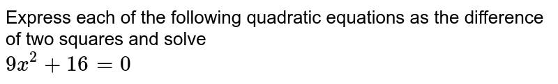 Express each of the following quadratic equations as the difference of two squares and solve <br> `9x^2+16=0`