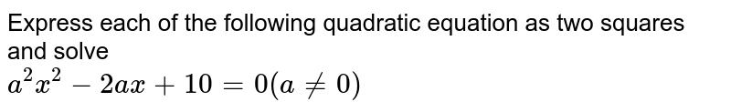 Express each of the following quadratic equations as the difference of two squares and solve <br> `a^2x^2-2ax+10=0(ane0)`