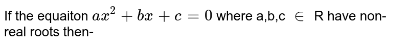 If the equaiton `ax^2+bx+c=0` where a,b,c `in` R have non-real roots then-
