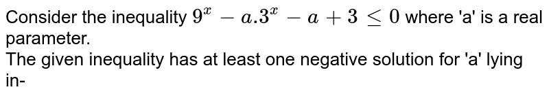 Consider the inequality `9^x-a.3^x-a+3le0` where 'a' is a real parameter. <br> The given inequality has at least one negative solution for 'a' lying in-