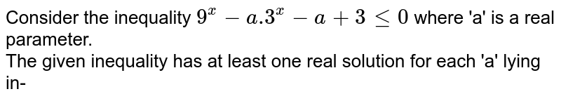 Consider the inequality `9^x-a.3^x-a+3le0` where 'a' is a real parameter. <br> The given inequality has at least one real solution for each 'a' lying in-