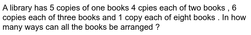 A library has 5 copies of one books 4 cpies each of two books , 6 copies each of three books and 1 copy each of eight books . In how many ways can all the books be arranged ?
