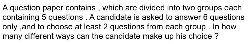 A question paper contains , which are divided into two groups each containing 5 questions . A candidate is asked to answer 6 questions only ,and to choose at least 2 questions from each group . In  how many different ways can the candidate make up his choice ?