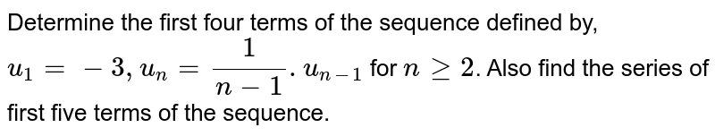 Determine the first four terms of the sequence defined by, `u_(1) = -3, u_(n) = (1)/(n-1). u_(n-1) ` for `n ge 2`. Also find the series of first five terms of the sequence.