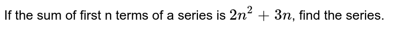 If the sum of first n terms of a series is `2n^(2) + 3n`, find the series.