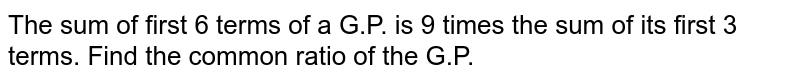 The sum of first 6 terms of a G.P. ia 9 times the sum of its first 3 terms. Find the common ratio of the G.P.