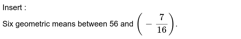 Insert : <br> Six geometric means between 56 and `(-(7)/(16))`.
