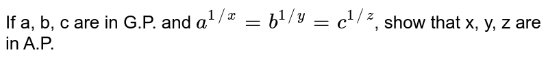 If a, b, c are in G.P. and `a^(1//x) = b^(1//y) = c^(1//z)`, show that x, y, z are in A.P.