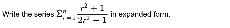 Write the series `underset(r=1)overset(n)Sigma (r^(2)+1)/(2r^(2) - 1)` in expanded form.