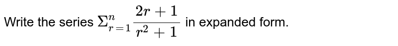 Write the series `underset(r=1)overset(n)Sigma (2r+1)/(r^(2) + 1)` in expanded form.