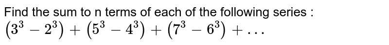 Find the sum to n terms of each of the following series : <br> `(3^(3) - 2^(3)) + (5^(3) - 4^(3)) + (7^(3) - 6^(3))+