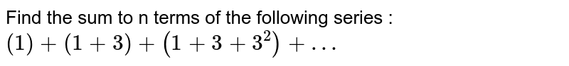 Find the sum to n terms of the followig series : <br> `(1) + (1+3) + (1+3+3^(3)) +