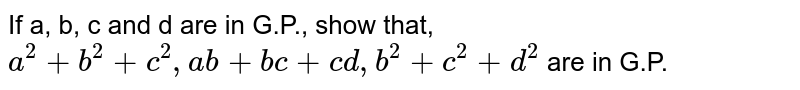 If a, b, c and d are in G.P., show that, <br>  `a^(2)+b^(2)+c^(2), ab+bc+cd, b^(2)+c^(2)+d^(2)` are in G.P.