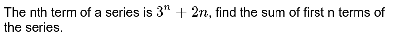 The nth term of a series is `3^(n) + 2n`, find the sum of first n terms of the series.
