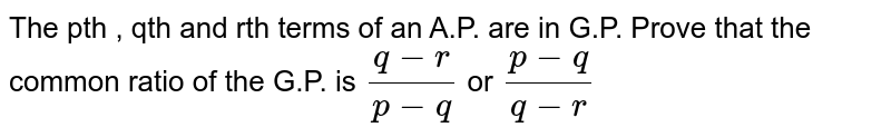 The pth , qth and rth terms of an A.P. are in G.P. Prove that the common ratio of the G.P. is `(q-r)/(p-q)` or `(p-q)/(q-r)`