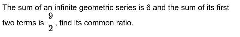 The sum of an infinite geometric series is 6 and the sum of its first two terms is `(9)/(2)`, find its common ratio.