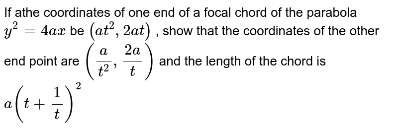 If  athe coordinates of one end of a focal chord of the parabola `y^(2) = 4ax `  be  `(at^(2) ,2at)`  , show  that the coordinates of the other end point are  `((a)/(t^(2)),(2a)/(t))`   and the length of the chord is `a(t+(1)/(t))^(2)`