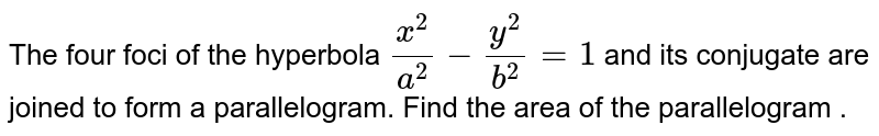 The four  foci of the hyperbola  `(x^(2))/(a^(2)) - (y^(2))/(b^(2)) = 1 `    and its conjugate are joined to form a parallelogram. Find the area of the parallelogram .