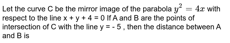 Let the curve C  be the mirror image of the parabola  `y^(2) = 4 x `  with  respect to the line x + y + 4 = 0    If A and B  are the points of intersection of C with the line y = - 5 ,  then the distance between  A and B is